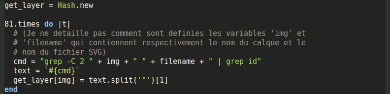 "get_layer = Hash.new 81.times do |t| # (Je ne detaille pas comment sont definies les variables 'img' et # 'filename' qui contiennent respectivement le nom du calque et le # nom du fichier SVG) cmd = ""grep -C 2 "" + img + "" "" + filename + "" 