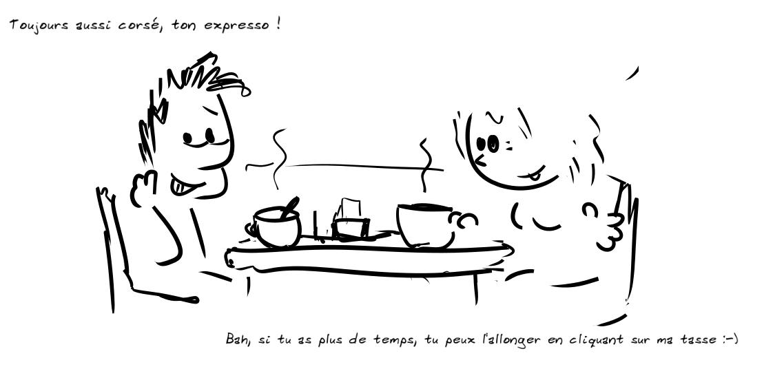 devant deux cafés, discussion : le personnage de gauche remarque que l'expresso est toujours aussi corsé, le personnage de droite indique que s'il clique sur sa tasse, il pourra l'allonger