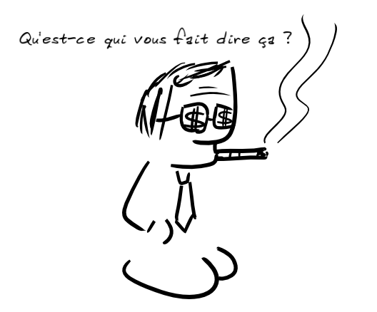 un personnage avec des dollars sur ses lunettes noires et un cigare à la bouche dit : Qu'est-ce qui vous fait dire ça ?