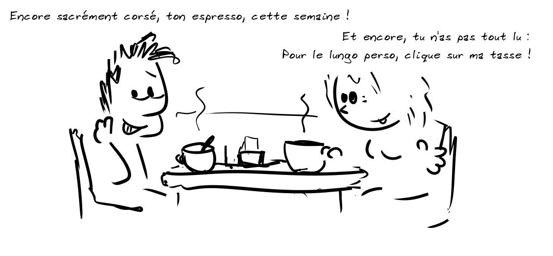 Deux personnages prenant le café. Le personnage de gauche dit qu'il est encore corsé, l'espresso de cette semaine, celui de droite répond qu'il n'a pas tout lu et que pour le lungo perso, il suffit de cliquer sur sa tasse
