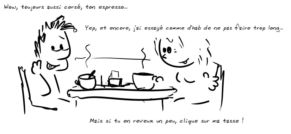 Deux personnages prennent le café. Le personnage de gauche dit : toujours aussi corsé, ton espresso ; la personne de droite répond : yep, et encore j'ai essayé comme d'hab de ne pas faire trop long... Mais si tu en reveux, clique sur ma tasse !