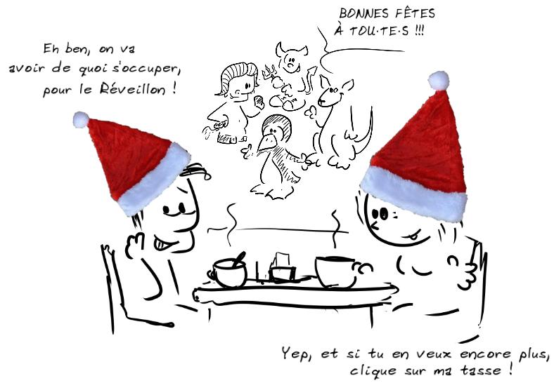 Deux personnages prennent le café avec des bonnets de Noël sur la tête. Le personnage de gauche dit : Eh ben, on va avoir de quoi s'occuper, pour le Réveillon !- la personne de droite répond : Yep, et si tu en veux encore plus, clique sur ma tasse ! ; des personnages animaux (gnou, pingouin...) disent Bonnes fêtes à tout·te·s en arrière-plan