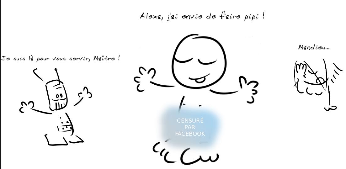 Une personne à poil (avec ses parties intimes dissimulées derrière un nuage bleu où il est écrit CENSURÉ PAR FACEBOOK) dit : Alexa, j'ai envie de faire pipi ! Un petit robot répond : je suis là pour vous servir, Maître ! Un autre personnage commente : mandieu...