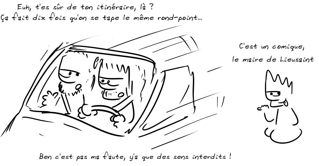 Deux personnages en voiture : Tu es sûr de ton itinéraire, là ? Ça fait dix fois qu'on se tape le même rond point... L'autre : ben c'est pas ma faute, y'a que des sens interdits ! Un troisième commente : c'est un comique, le maire de Lieusaint