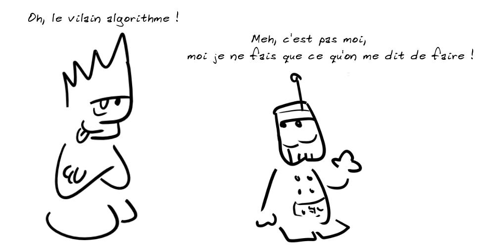 Un personnage sarcastique dit : oh, le vilain algorithme ! Un petit robot-algo répond : meh, c'est pas moi, moi je ne fais que ce qu'on me dit de faire !