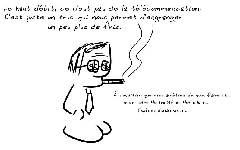 Un homme en cravate et lunettes barrées de dollars dit : le haut débit, ce n'est pas de la télécommunication, c'est juste un truc qui nous permet d'engranger un peu plus de fric. À condition que vous arrêtiez de nous faire ch... avec votre Neutralité du Net à la c... Espèces d'anarchistes.
