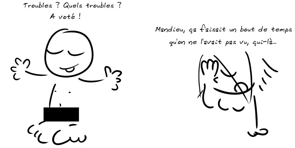 Un personnage à poil avec un rectangle noir devant ses parties intimes dit : Troubles ? Quels troubles ? A voté ! Un autre personnage dit : mandieu, ça faisait un bout de temps qu'on ne l'avait pas vu, çui-là...