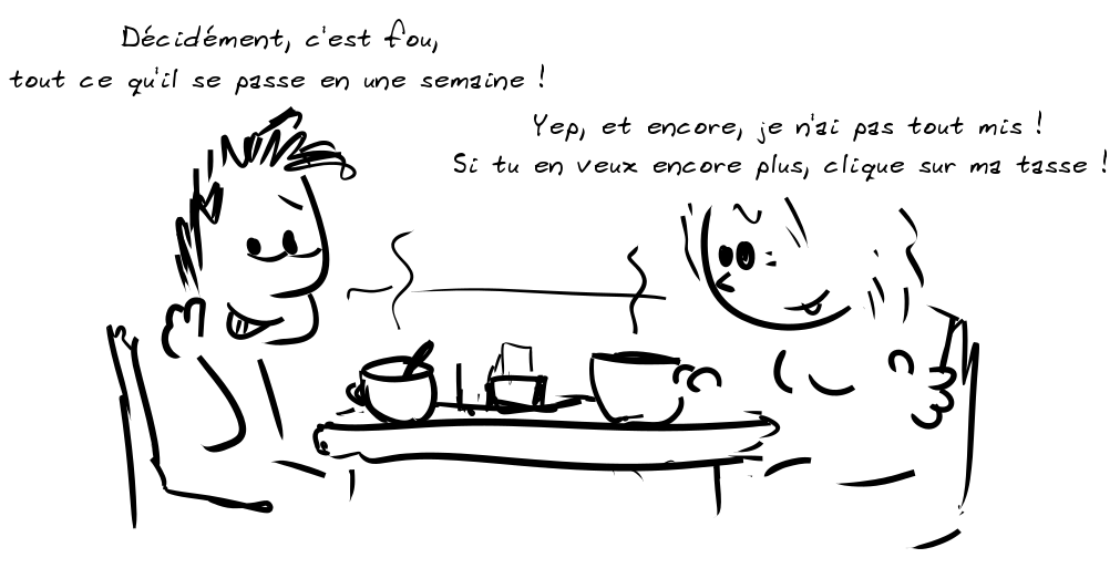Deux personnages prennent le café. Le personnage de gauche dit : Décidément, c'est fou, tout ce qu'il se passe en une semaine !- la personne de droite répond : Si tu en veux encore plus, clique sur ma tasse !