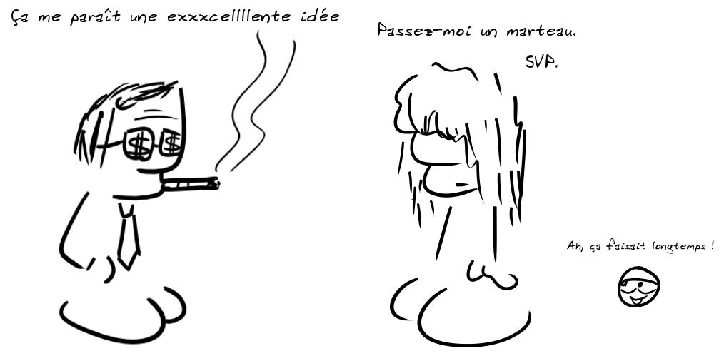 Un personnage fumant le cigare avec des dollars sur les lunettes dit : ça me paraît une exxxcelllente idée ! Un personnage patibulaire réplique : passez-moi un marteau ; une tête de personnage commente : Ah, ça faisait longtemps !