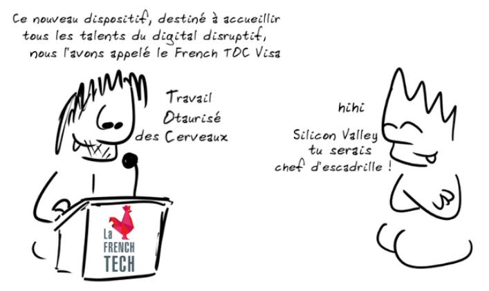 Un personnage, en plein discours : Ce nouveau dispositif, destiné à accueillir tous les talents du digital disruptif, nous l'avons appelé le French Toc Visa - Travail Otaurisé des Cerveaux ; un autre personnage : hihi Silicon Valley, tu serais chef d'escadrille !