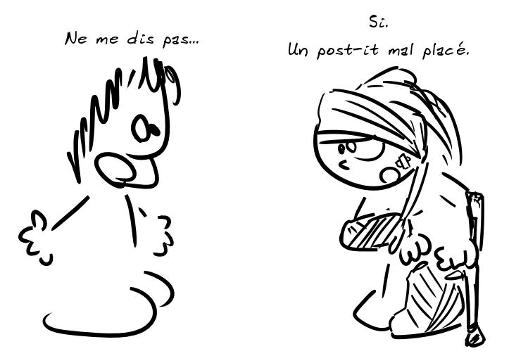 Un personnage s'exclame, en voyant l'autre couvert de bandages : ne me dis pas... L'autre : Si. Un post-it mal placé.