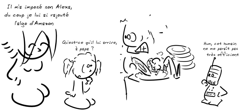 Un enfant, regardant son père faire frénétiquement a vaisselle : qu'est-ce qu'il lui arrive, à papa ? La mère : il m'a imposé son Alexa, du coup je lui ai rajouté l'algo d'Amazon ; Alexa : hum, cet humain ne me paraît pas très efficient