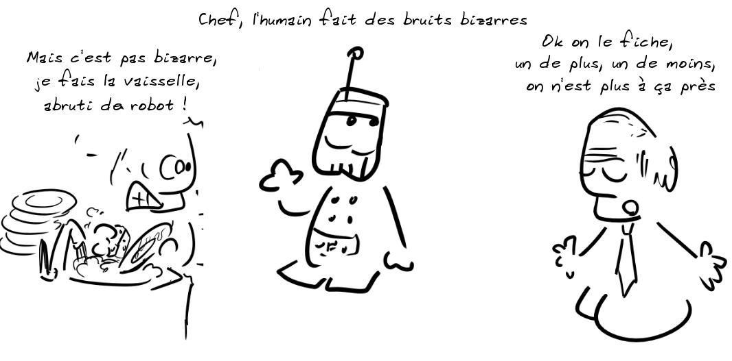 Un robot : Chef, l'humain fait des bruits bizarres ; l'humain : mais c'est pas bizarre, je fais la vaisselle, abruti de robot ! Un homme en cravate : ok, on le fiche, un de plus, un de moins, on n'est plus à ça près