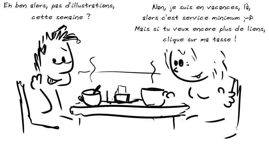 Deux personnages prennent le café. Le personnage de gauche dit : Alors, pas d'illustrations, cette semaine ? - la personne de droite répond : Nan, je suis en vacances, là, alors c'est service minimum ;-P  Mais si tu veux encore plus de liens, clique sur ma tasse !