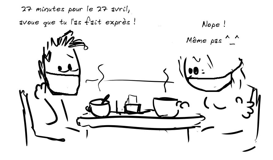 Deux personnages prennent le café. Le personnage de gauche dit : 27 minutes pour le 27 avril, avoue que tu l'as fait exprès ! - la personne de droite répond : Nope, même pas