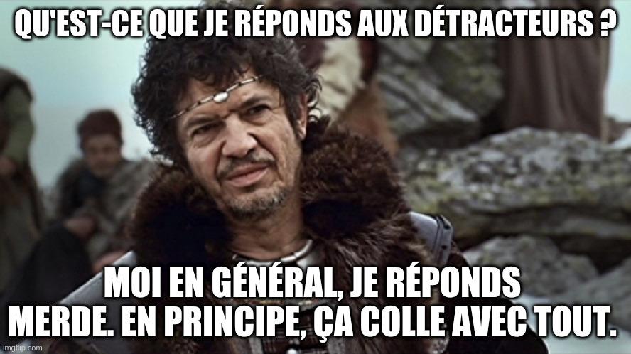 Réplique de Léodagan dans Kaamelot «Qu'est ce que je réponds aux détracteurs ? » « Moi en général, je réponds merde. En principe, ça colle avec tout »
