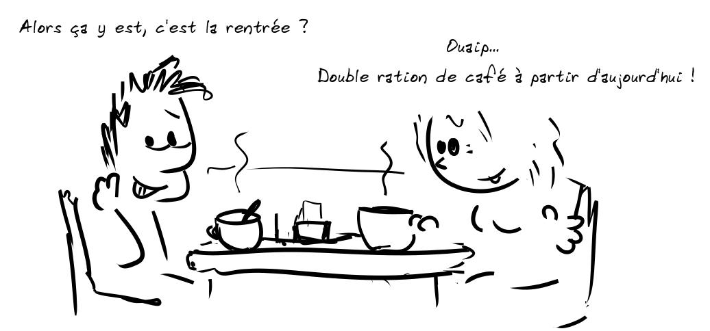 Deux personnages prennent le café. Le personnage de gauche dit : Alors ça y est, c'est la rentrée ? - la personne de droite répond : Ouaip... Double ration de café à partir d'aujourd'hui !