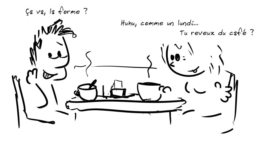 Deux personnages prennent le café. Le personnage de gauche dit : Ça va, la forme ? - la personne de droite répond : Huhu, comme un lundi... Tu reveux du café ?