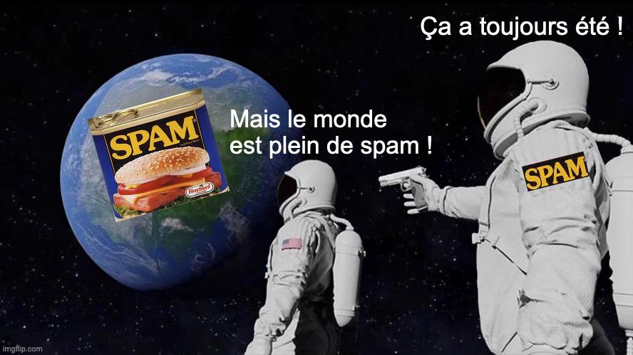 Deux astronautes regardant la terre. Une boîte de Spam est sur la terre. Le premier astronaute s'exclame «Mais le monde est plein de spam!». Le deuxième, un brassard «spam» sur le bras, braque un pistolet sur le premier astronaute et dit «Ça a toujours été!»