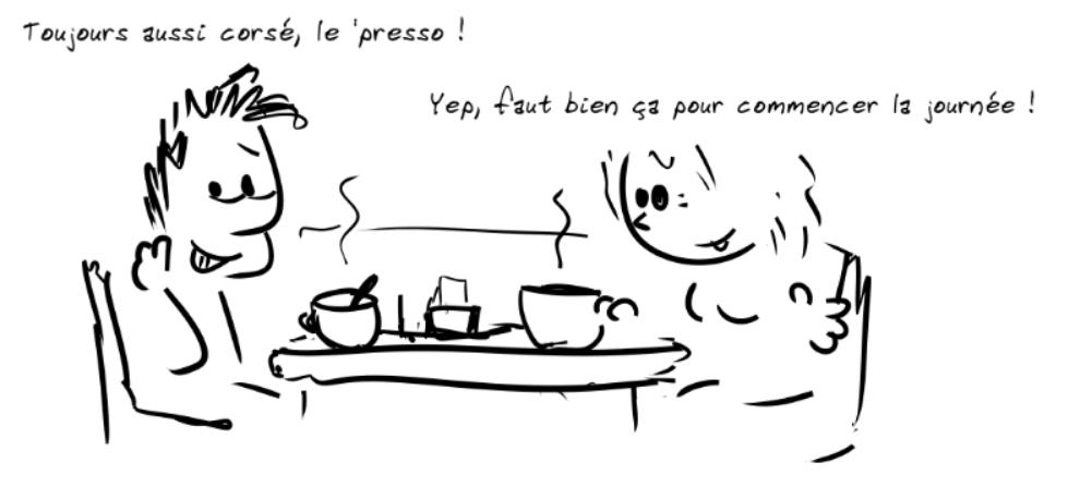 Deux personnages prennent le café. Le personnage de gauche dit : Toujours aussi corsé, le 'presso ! - la personne de droite répond : Yep, il faut bien ça pour commencer la journée !
