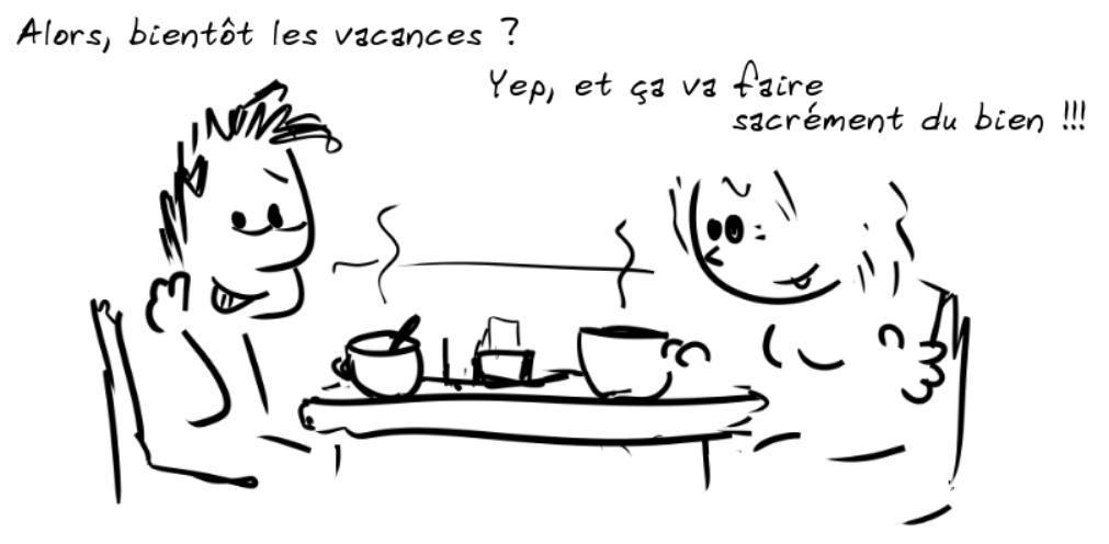 Deux personnages prennent le café. Le personnage de gauche dit : Alors, bientôt les vacances ? - la personne de droite répond : Yep, et ça va faire sacrément du bien !!!