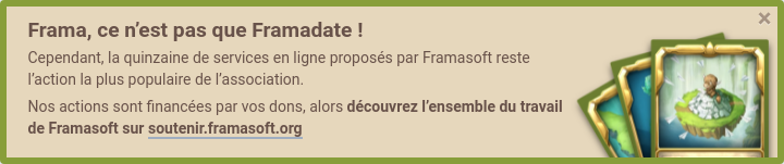 Frama, c'est pas que Framadate ! Cependant, la quinzaine de services en ligne proposés par Framasoft reste l'action la plus populaire de l'association. Nos actions sont financées par vos dons, alors découvrez l'ensemble du travail de Framasoft sur Soutenir Framasoft