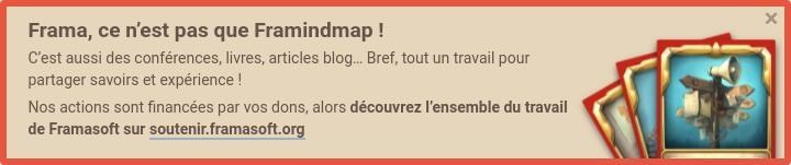 Frama, c'est pas que Framindmap ! C'est aussi des conférences, livres, articles blog... Bref, tout un travail pour partager savoirs et expérience ! Nos actions sont financées par vos dons, alors découvrez l'ensemble du travail de Framasoft sur Soutenir Framasoft
